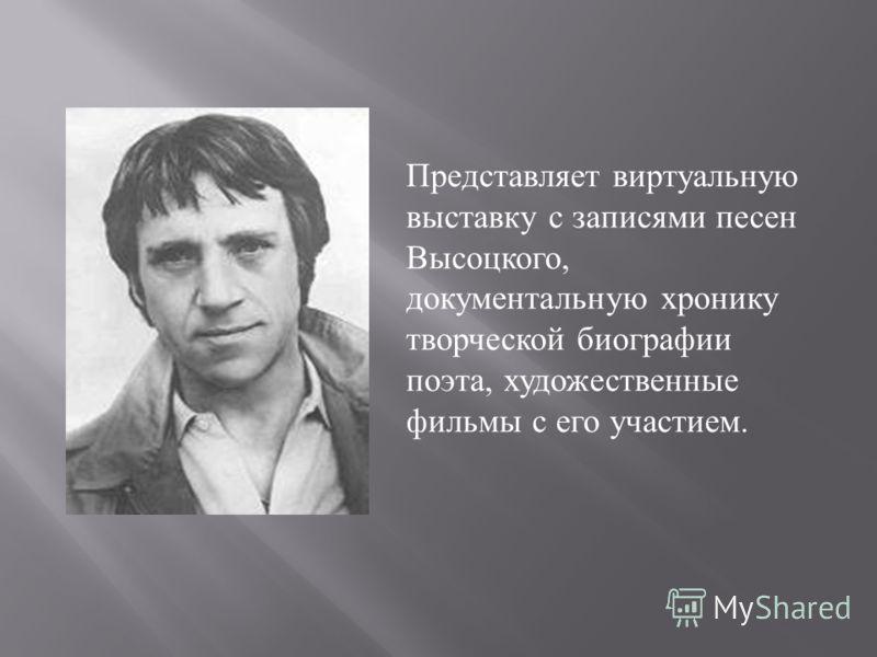 Представляет виртуальную выставку с записями песен Высоцкого, документальную хронику творческой биографии поэта, художественные фильмы с его участием.