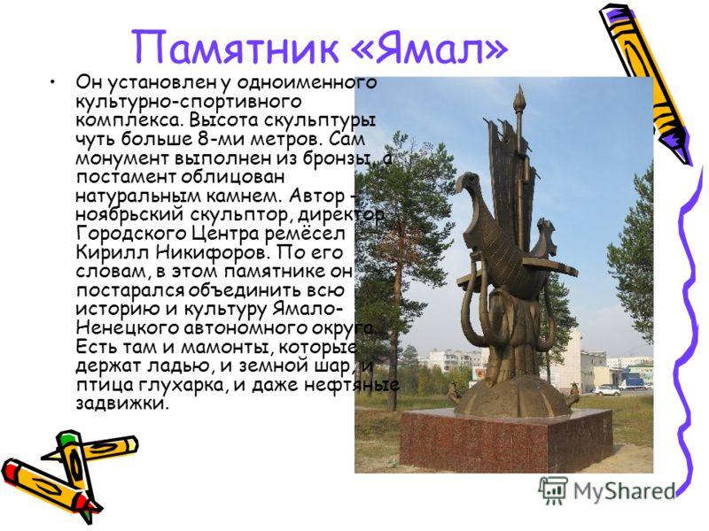 Памятник «Ямал» Он установлен у одноименного культурно-спортивного комплекса. Высота скульптуры чуть больше 8-ми метров. Сам монумент выполнен из брон