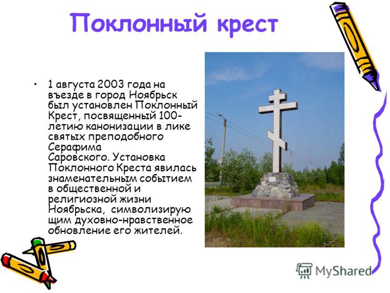 Поклонный крест 1 августа 2003 года на въезде в город Ноябрьск был установлен Поклонный Крест, посвященный 100- летию канонизации в лике святых преподобного Серафима Саровского. Установка Поклонного Креста явилась знаменательным событием в общественн