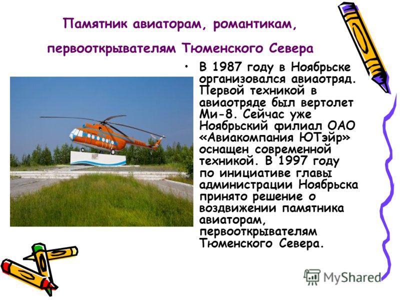 Памятник авиаторам, романтикам, первооткрывателям Тюменского Севера В 1987 году в Ноябрьске организовался авиаотряд. Первой техникой в авиаотряде был