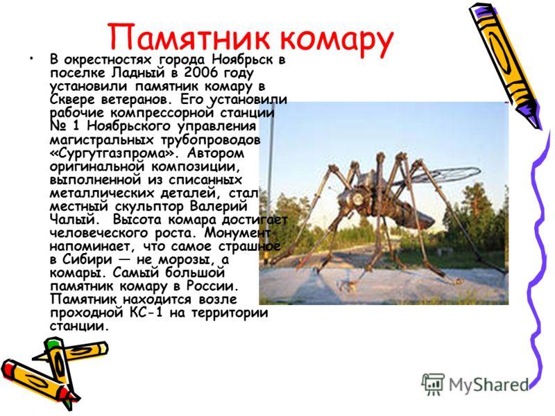 Памятник комару В окрестностях города Ноябрьск в поселке Ладный в 2006 году установили памятник комару в Сквере ветеранов. Его установили рабочие комп