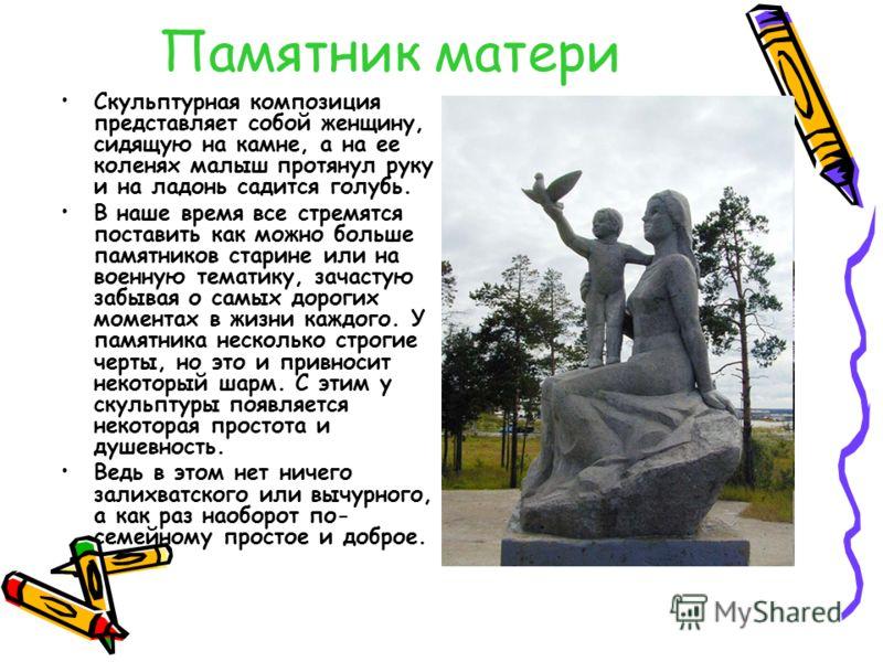 Памятник матери Скульптурная композиция представляет собой женщину, сидящую на камне, а на ее коленях малыш протянул руку и на ладонь садится голубь. В наше время все стремятся поставить как можно больше памятников старине или на военную тематику, за