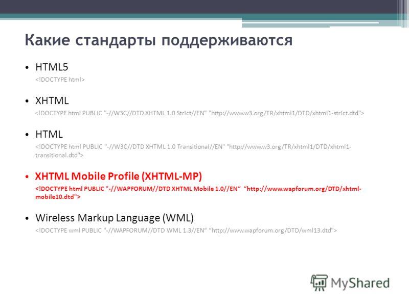 Какие стандарты поддерживаются HTML5 XHTML HTML XHTML Mobile Profile (XHTML-MP) Wireless Markup Language (WML)
