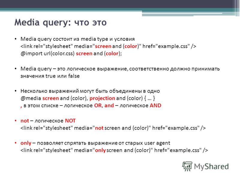 Media query: что это Media query состоит из media type и условия @import url(color.css) screen and (color); Media query – это логическое выражение, соответственно должно принимать значения true или false Несколько выражений могут быть объединены в од