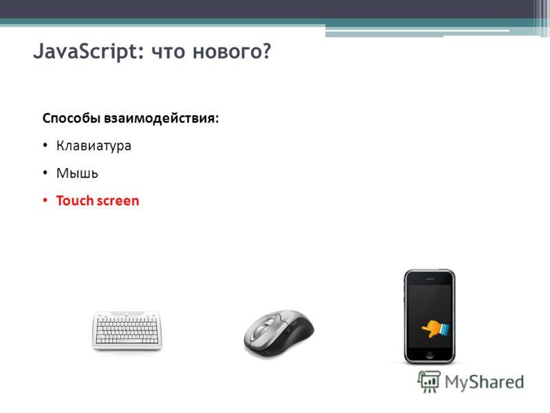 JavaScript: что нового? Способы взаимодействия: Клавиатура Мышь Touch screen