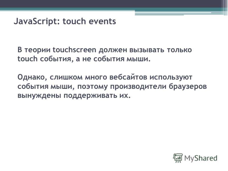 JavaScript: touch events В теории touchscreen должен вызывать только touch события, а не события мыши. Однако, слишком много веб-сайтов используют события мыши, поэтому производители браузеров вынуждены поддерживать их.