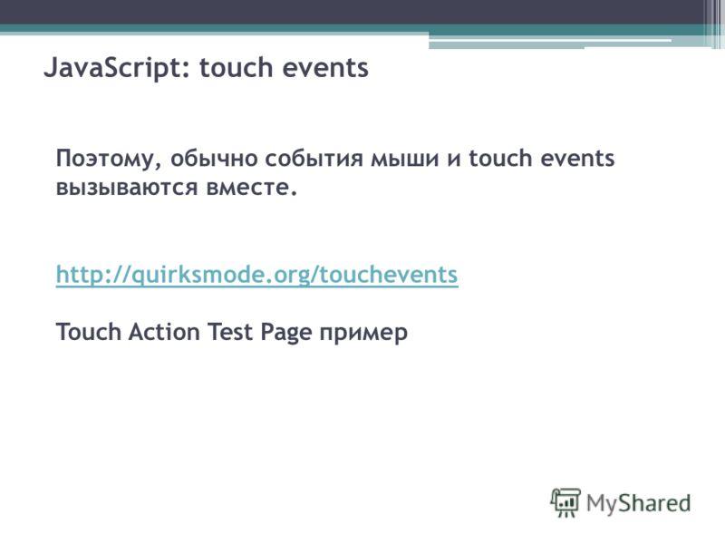 JavaScript: touch events Поэтому, обычно события мыши и touch events вызываются вместе. http://quirksmode.org/touchevents Touch Action Test Page пример