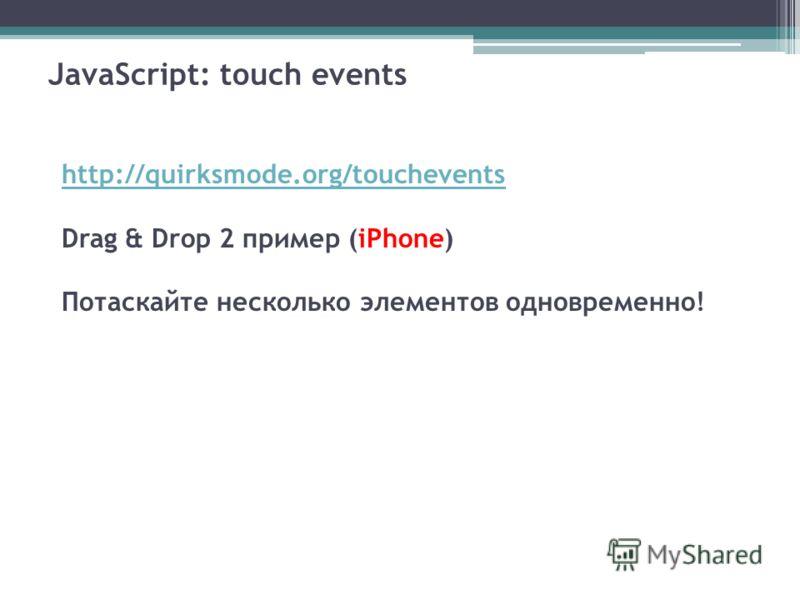 JavaScript: touch events http://quirksmode.org/touchevents Drag & Drop 2 пример (iPhone) Потаскайте несколько элементов одновременно!