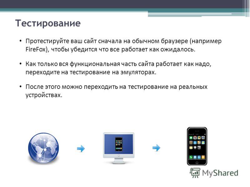 Тестирование Протестируйте ваш сайт сначала на обычном браузере (например FireFox), чтобы убедится что все работает как ожидалось. Как только вся функциональная часть сайта работает как надо, переходите на тестирование на эмуляторах. После этого можн