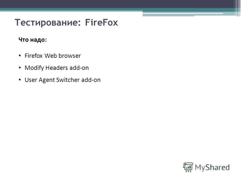 Тестирование: FireFox Что надо: Firefox Web browser Modify Headers add-on User Agent Switcher add-on