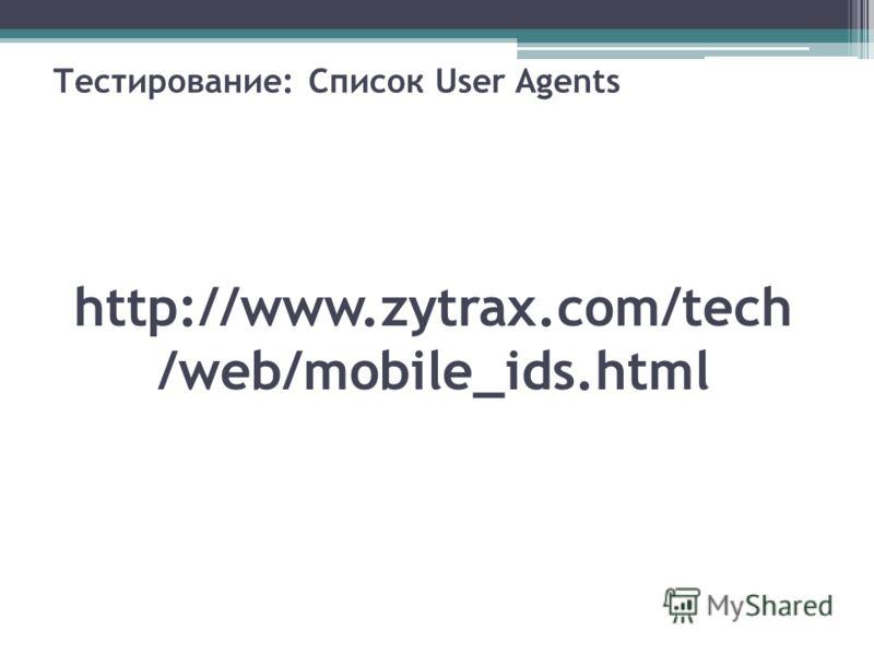http://www.zytrax.com/tech /web/mobile_ids.html Тестирование: Список User Agents