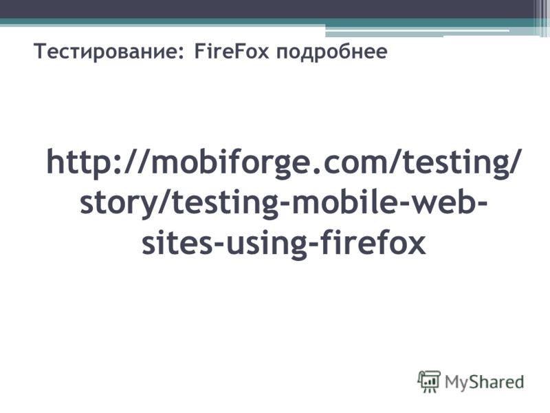 Тестирование: FireFox подробнее http://mobiforge.com/testing/ story/testing-mobile-web- sites-using-firefox