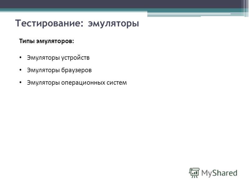 Тестирование: эмуляторы Типы эмуляторов: Эмуляторы устройств Эмуляторы браузеров Эмуляторы операционных систем