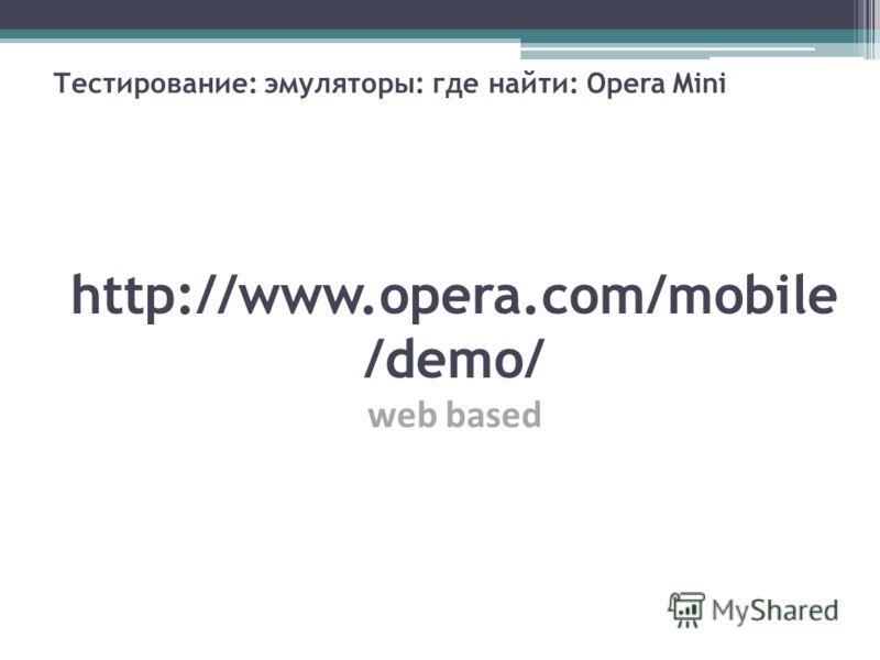 Тестирование: эмуляторы: где найти: Opera Mini http://www.opera.com/mobile /demo/ web based