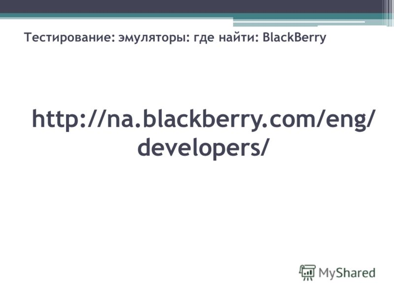 Тестирование: эмуляторы: где найти: BlackBerry http://na.blackberry.com/eng/ developers/