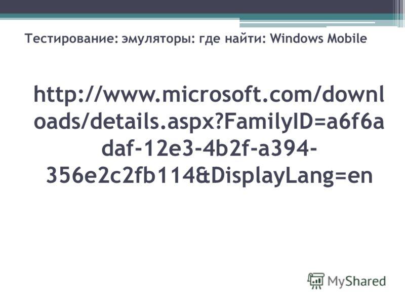 http://www.microsoft.com/downl oads/details.aspx?FamilyID=a6f6a daf-12e3-4b2f-a394- 356e2c2fb114&DisplayLang=en Тестирование: эмуляторы: где найти: Windows Mobile