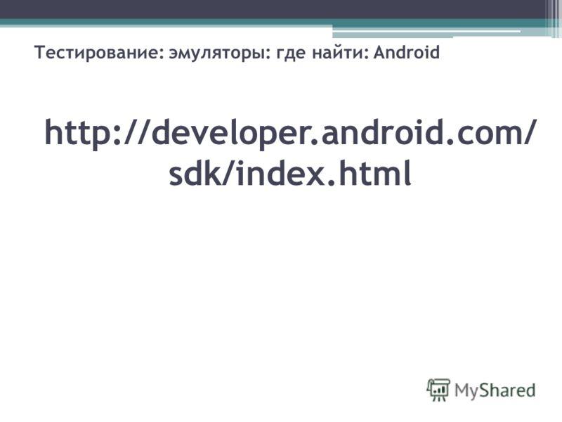 Тестирование: эмуляторы: где найти: Android http://developer.android.com/ sdk/index.html