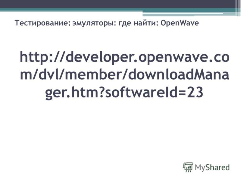 Тестирование: эмуляторы: где найти: OpenWave http://developer.openwave.co m/dvl/member/downloadMana ger.htm?softwareId=23