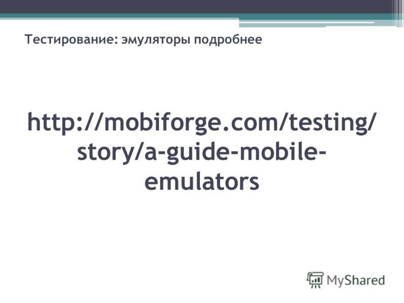 Тестирование: эмуляторы подробнее http://mobiforge.com/testing/ story/a-guide-mobile- emulators