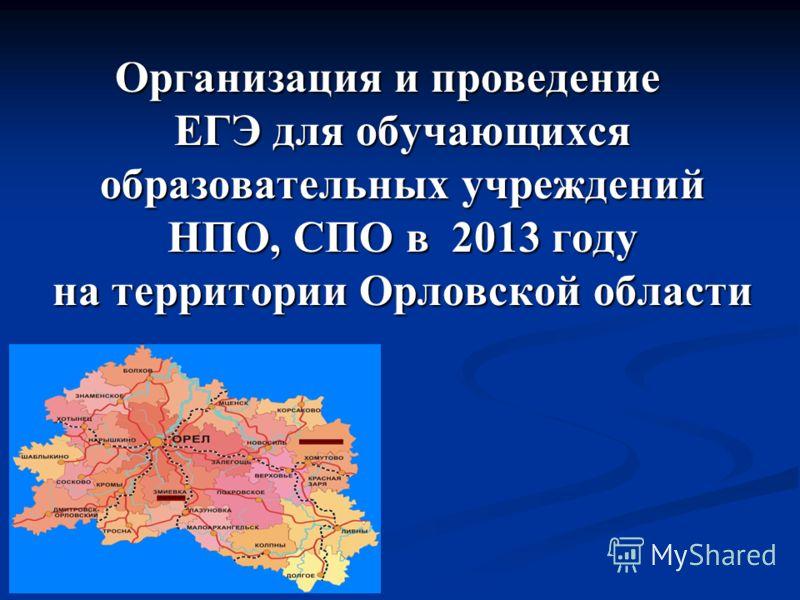 Организация и проведение ЕГЭ для обучающихся образовательных учреждений НПО, СПО в 2013 году на территории Орловской области