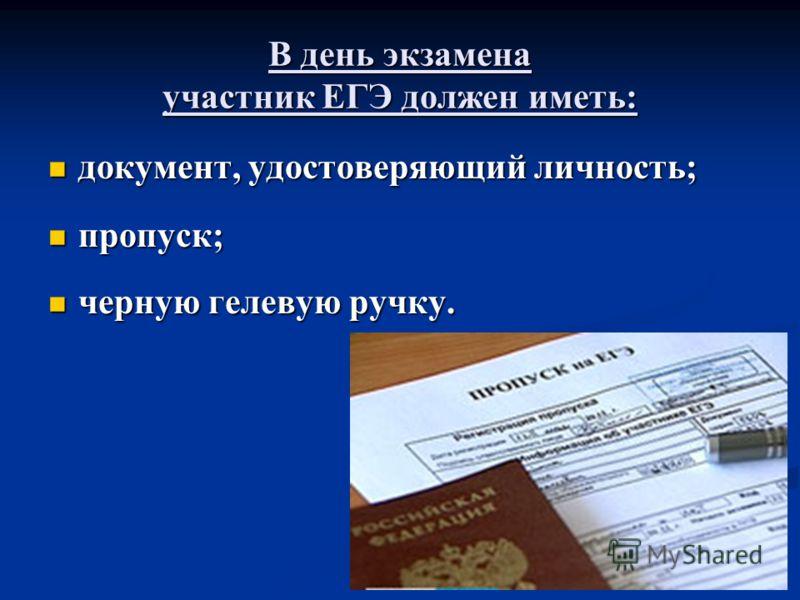 В день экзамена участник ЕГЭ должен иметь: документ, удостоверяющий личность; документ, удостоверяющий личность; пропуск; пропуск; черную гелевую ручку. черную гелевую ручку.