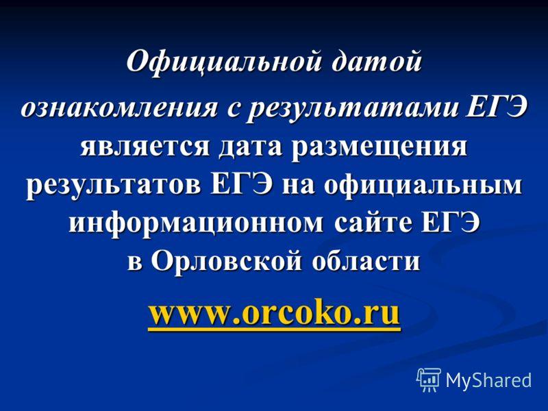 Официальной датой ознакомления с результатами ЕГЭ является дата размещения результатов ЕГЭ на официальным информационном сайте ЕГЭ в Орловской области www.orcoko.ru