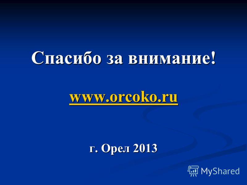 Спасибо за внимание! www.orcoko.ru г. Орел 2013