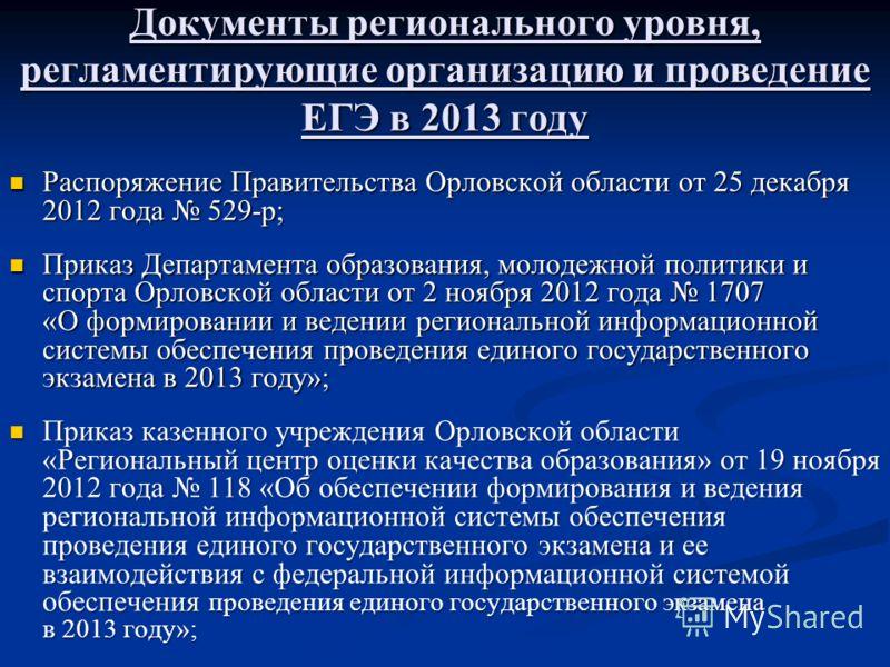 Документы регионального уровня, регламентирующие организацию и проведение ЕГЭ в 2013 году Распоряжение Правительства Орловской области от 25 декабря 2012 года 529-р; Распоряжение Правительства Орловской области от 25 декабря 2012 года 529-р; Приказ Д
