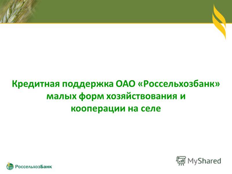 Кредитная поддержка ОАО «Россельхозбанк» малых форм хозяйствования и кооперации на селе