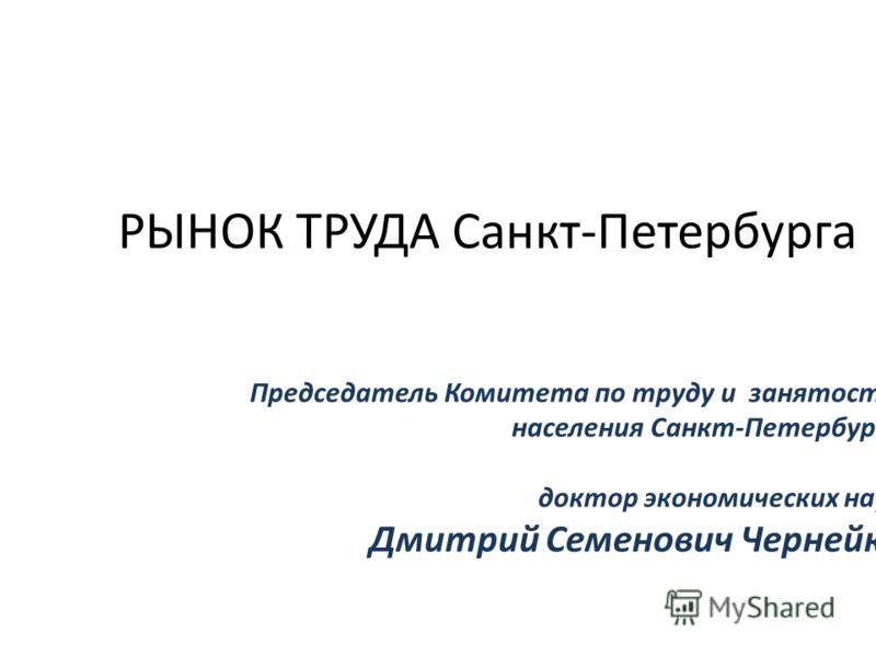 РЫНОК ТРУДА Санкт-Петербурга Председатель Комитета по труду и занятости населения Санкт-Петербурга доктор экономических наук Дмитрий Семенович Чернейко