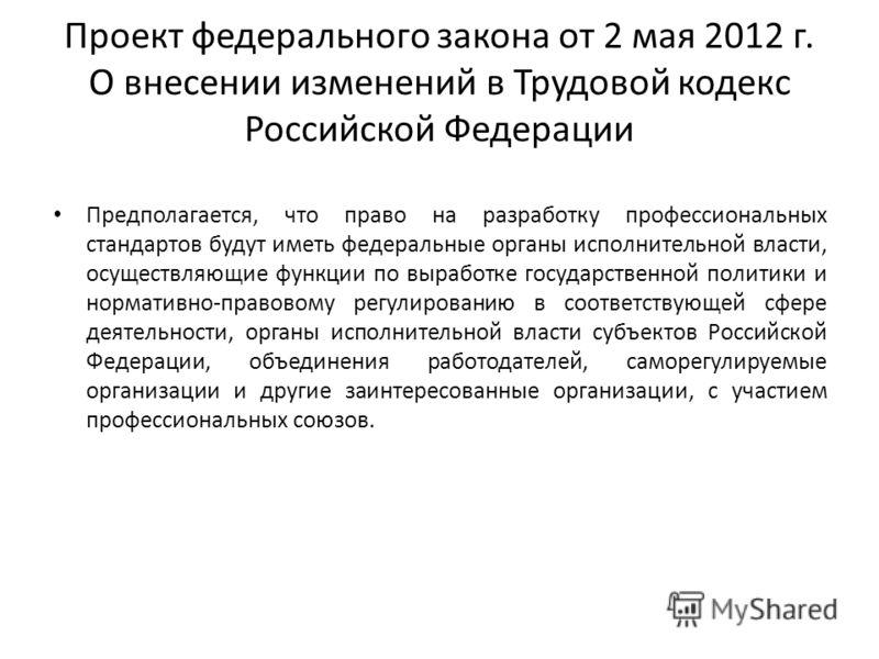 Проект федерального закона от 2 мая 2012 г. О внесении изменений в Трудовой кодекс Российской Федерации Предполагается, что право на разработку профессиональных стандартов будут иметь федеральные органы исполнительной власти, осуществляющие функции п