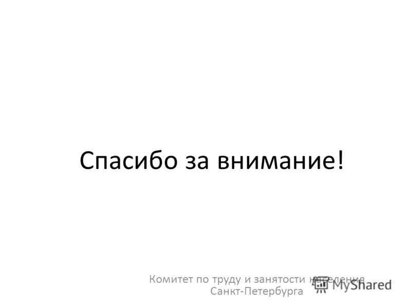 Спасибо за внимание! Комитет по труду и занятости населения Санкт-Петербурга