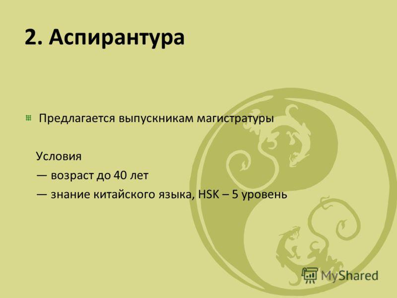 2. Аспирантура Предлагается выпускникам магистратуры Условия возраст до 40 лет знание китайского языка, HSK – 5 уровень