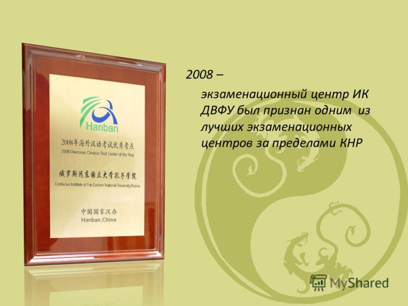 2008 – экзаменационный центр ИК ДВФУ был признан одним из лучших экзаменационных центров за пределами КНР