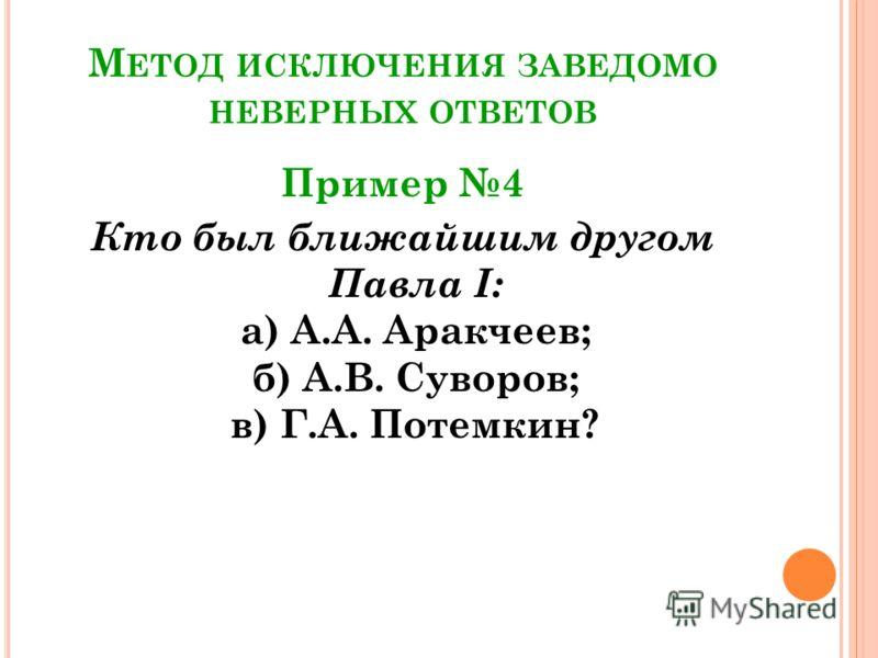 М ЕТОД ИСКЛЮЧЕНИЯ ЗАВЕДОМО НЕВЕРНЫХ ОТВЕТОВ Пример 4 Кто был ближайшим другом Павла I: а) А.А. Аракчеев; б) А.В. Суворов; в) Г.А. Потемкин?
