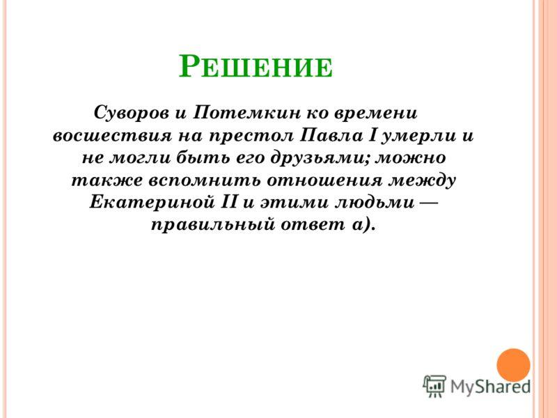 Р ЕШЕНИЕ Суворов и Потемкин ко времени восшествия на престол Павла I умерли и не могли быть его друзьями; можно также вспомнить отношения между Екатериной II и этими людьми правильный ответ а).