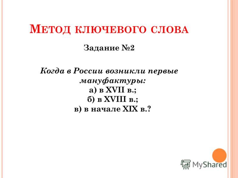 М ЕТОД КЛЮЧЕВОГО СЛОВА Задание 2 Когда в России возникли первые мануфактуры: а) в XVII в.; б) в XVIII в.; в) в начале XIX в.?
