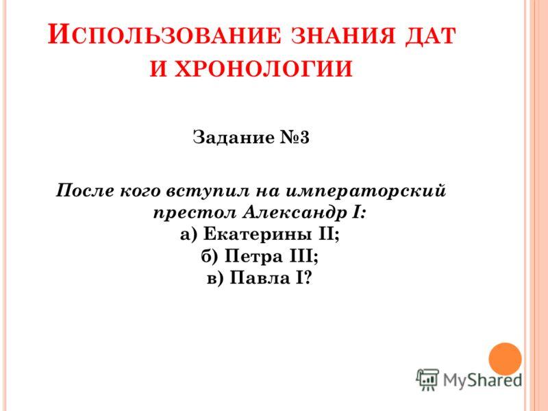 И СПОЛЬЗОВАНИЕ ЗНАНИЯ ДАТ И ХРОНОЛОГИИ Задание 3 После кого вступил на императорский престол Александр I: а) Екатерины II; б) Петра III; в) Павла I?