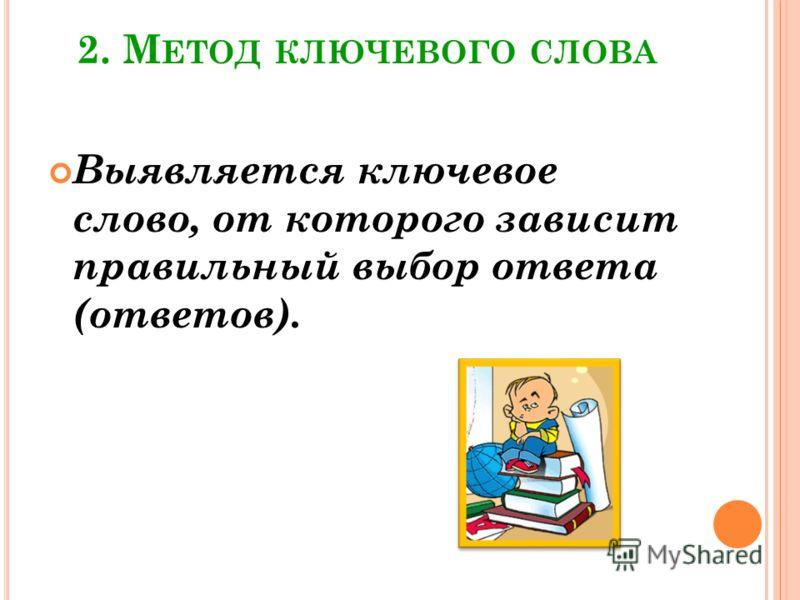 2. М ЕТОД КЛЮЧЕВОГО СЛОВА Выявляется ключевое слово, от которого зависит правильный выбор ответа (ответов).