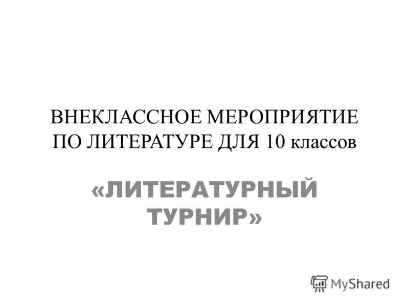 ВНЕКЛАССНОЕ МЕРОПРИЯТИЕ ПО ЛИТЕРАТУРЕ ДЛЯ 10 классов «ЛИТЕРАТУРНЫЙ ТУРНИР»