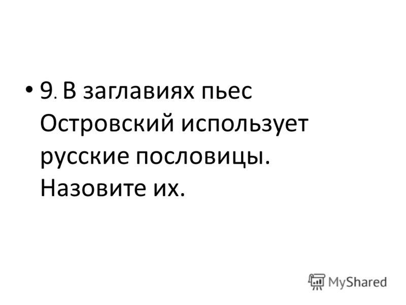 9. В заглавиях пьес Островский использует русские пословицы. Назовите их.