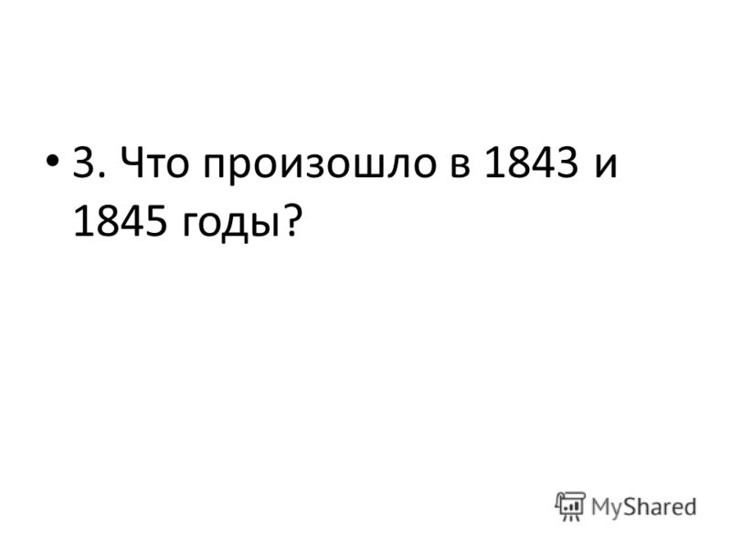 3. Что произошло в 1843 и 1845 годы?