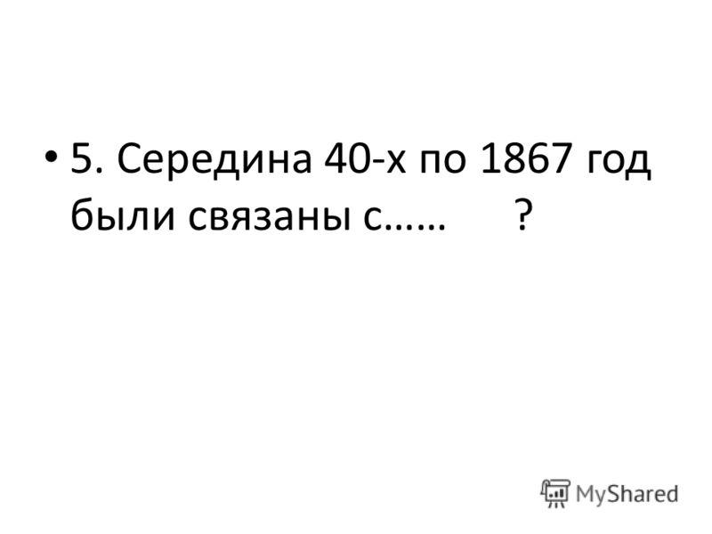 5. Середина 40-х по 1867 год были связаны с…… ?