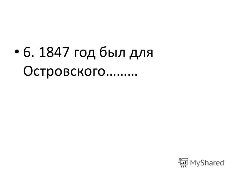 6. 1847 год был для Островского………