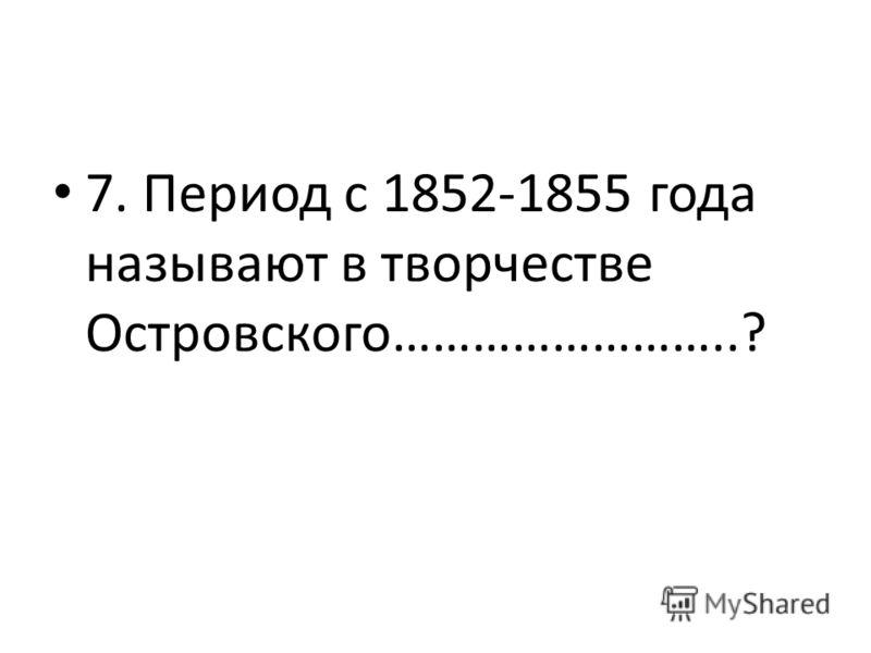 7. Период с 1852-1855 года называют в творчестве Островского……………………..?