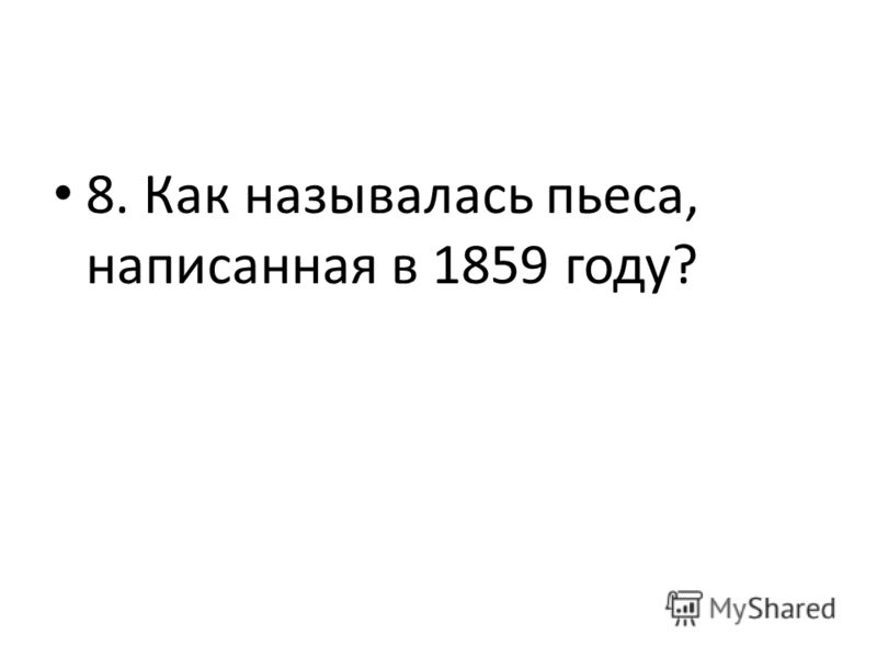 8. Как называлась пьеса, написанная в 1859 году?