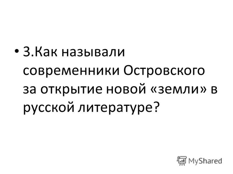 3.Как называли современники Островского за открытие новой «земли» в русской литературе?