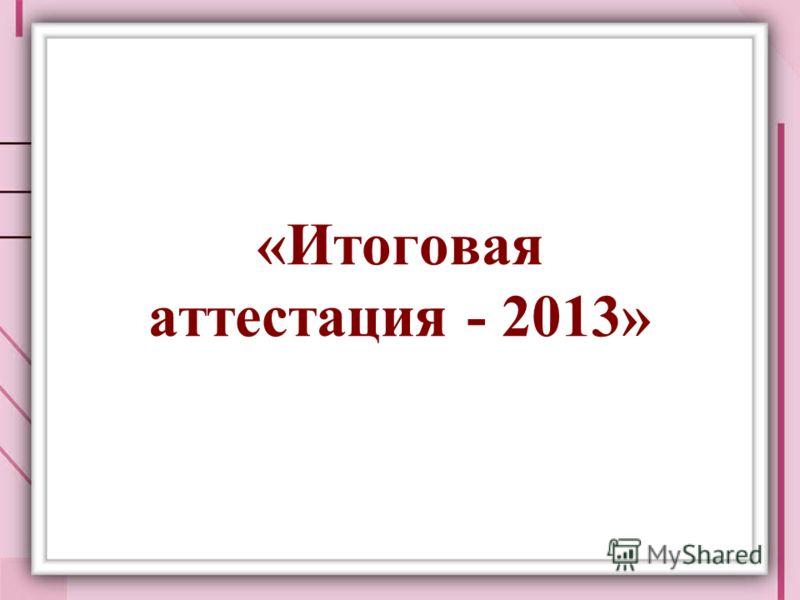 «Итоговая аттестация - 2013»