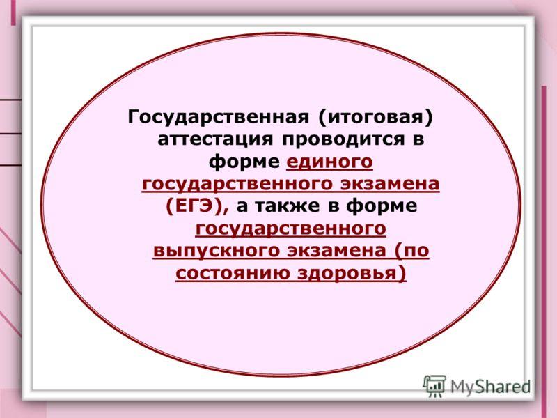 Государственная (итоговая) аттестация проводится в форме единого государственного экзамена (ЕГЭ), а также в форме государственного выпускного экзамена (по состоянию здоровья)