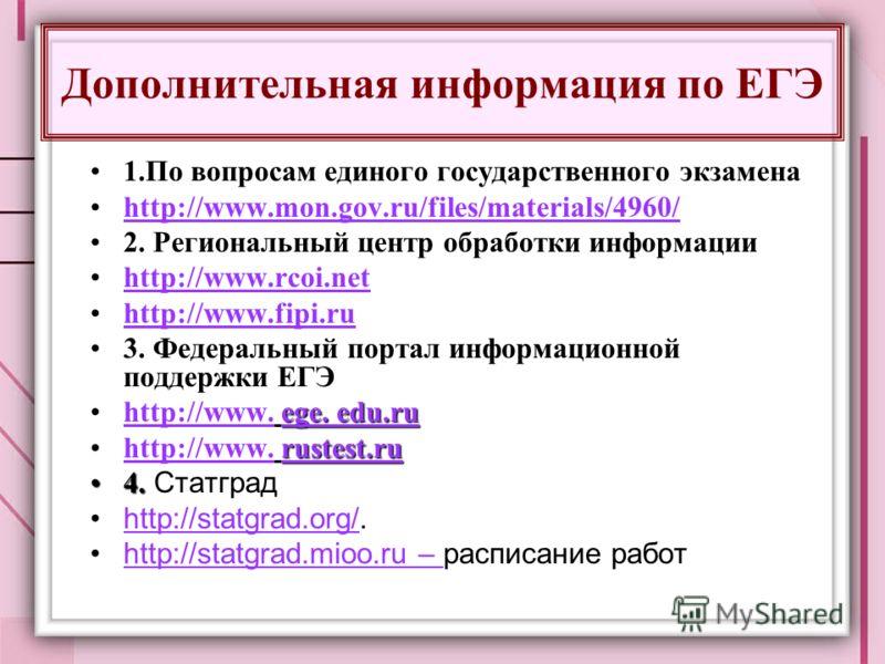 Дополнительная информация по ЕГЭ 1.По вопросам единого государственного экзамена1.По вопросам единого государственного экзамена http://www.mon.gov.ru/files/materials/4960/http://www.mon.gov.ru/files/materials/4960/http://www.mon.gov.ru/files/material